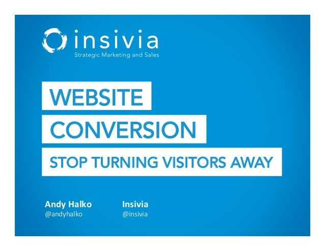 Andy%Halko% @andyhalko* Insivia% @insivia* WEBSITE CONVERSION STOP TURNING VISITORS AWAY
