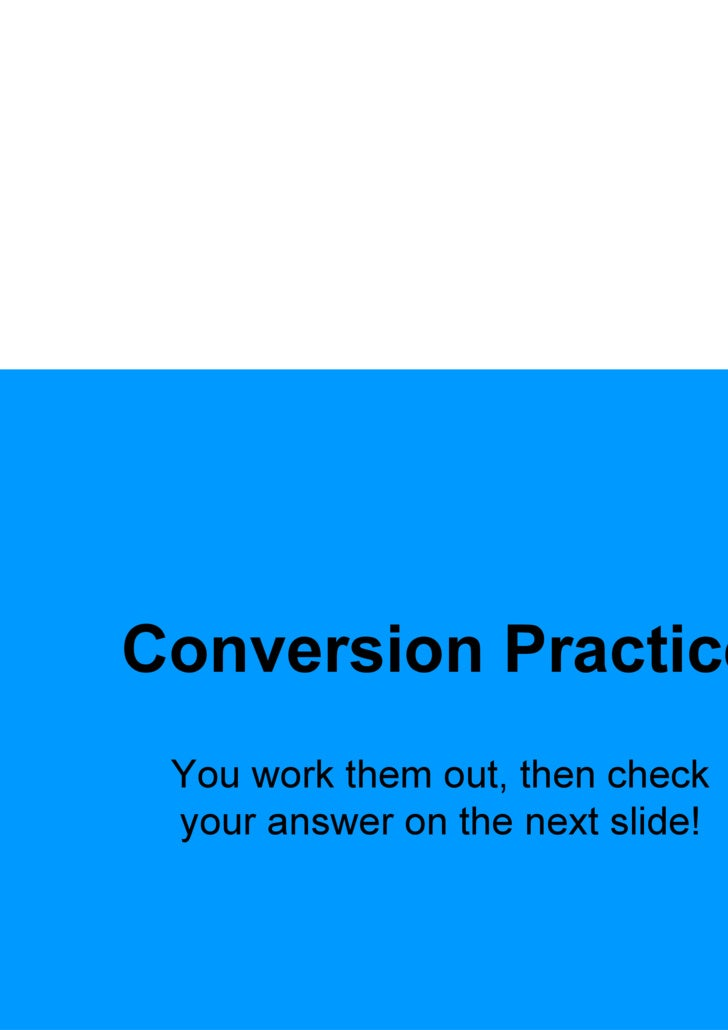 Conversion Practice You work them out, then check your answer on the next slide!