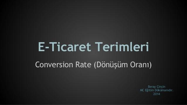 E-Ticaret Terimleri Conversion Rate (Dönüşüm Oranı) Beray Çinçin MC Eğitim Dökümanıdır. 2014