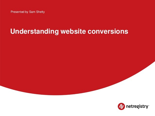 Understanding website conversions Presented by Sam Shetty