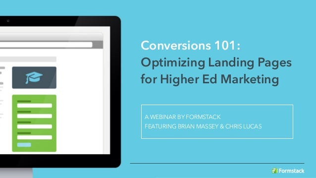Conversions 101: Optimizing Landing Pages for Higher Ed Marketing A WEBINAR BY FORMSTACK FEATURING BRIAN MASSEY & CHRIS LU...