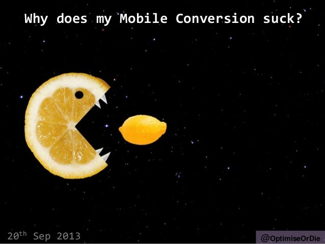 Why does my Mobile Conversion suck? 20th Sep 2013 @OptimiseOrDie