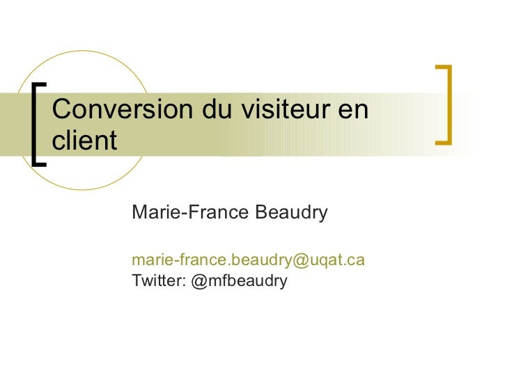 Conversion du visiteur en client Marie-France Beaudry [email_address] Twitter: @mfbeaudry