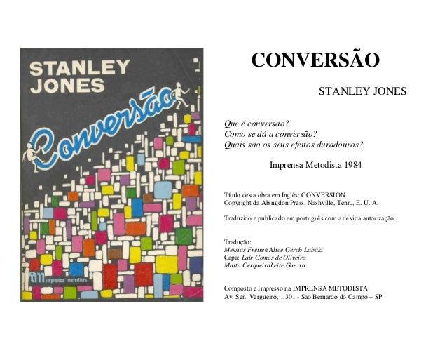 CONVERSÃO STANLEY JONES Que é conversão? Como se dá a conversão? Quais são os seus efeitos duradouros? Imprensa Metodista ...