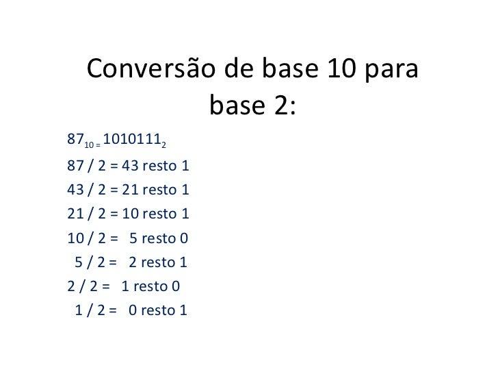 Conversão de base 10 para           base 2:8710 = 1010111287 / 2 = 43 resto 143 / 2 = 21 resto 121 / 2 = 10 resto 110 / 2 ...