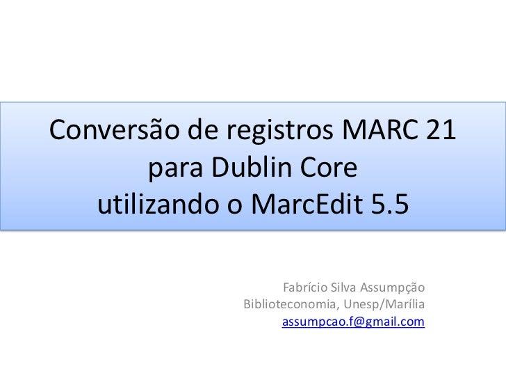 Conversão de registros MARC 21 para Dublin Core utilizando o MarcEdit 5.5 <br />Fabrício Silva Assumpção<br />Bibliotecono...