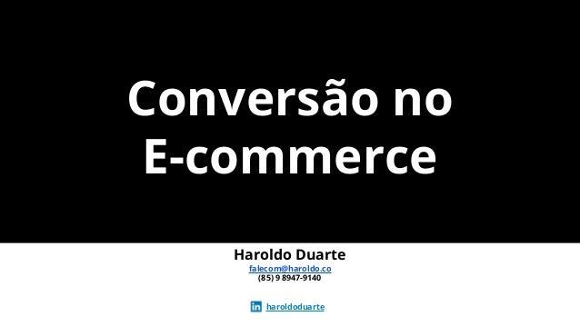 Conversão no E-commerce Haroldo Duarte falecom@haroldo.co (85) 9 8947-9140 haroldoduarte