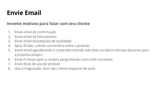 Envie Email Invente motivos para falar com seu cliente 1. Envie email de confirmação 2. Envie email de faturamento 3. Envi...