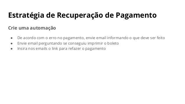 Estratégia de Recuperação de Pagamento Crie uma automação ● De acordo com o erro no pagamento, envie email informando o qu...