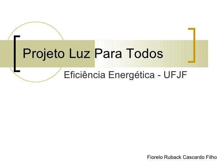 Projeto Luz Para Todos Eficiência Energética - UFJF Fiorelo Ruback Cascardo Filho