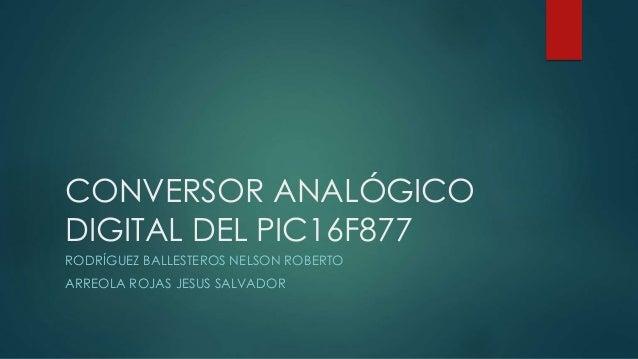 CONVERSOR ANALÓGICO DIGITAL DEL PIC16F877 RODRÍGUEZ BALLESTEROS NELSON ROBERTO ARREOLA ROJAS JESUS SALVADOR
