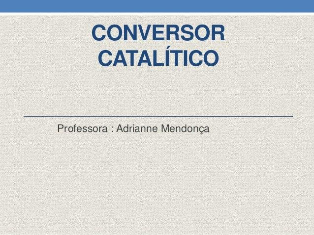 CONVERSORCATALÍTICOProfessora : Adrianne Mendonça
