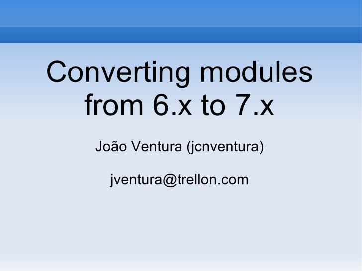 Converting modules from 6.x to 7.x João Ventura (jcnventura) [email_address]