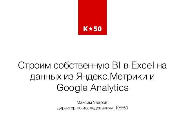 Строим собственную BI в Excel на данных из Яндекс.Метрики и Google Analytics Максим Уваров,  директор по исследованиям, K...