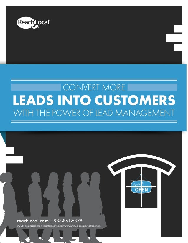 CONVERT MORE LEADS INTO CUSTOMERS WITH THE POWER OF LEAD MANAGEMENT reachlocal.com | 888-861-6378 © 2014 ReachLocal, Inc. ...