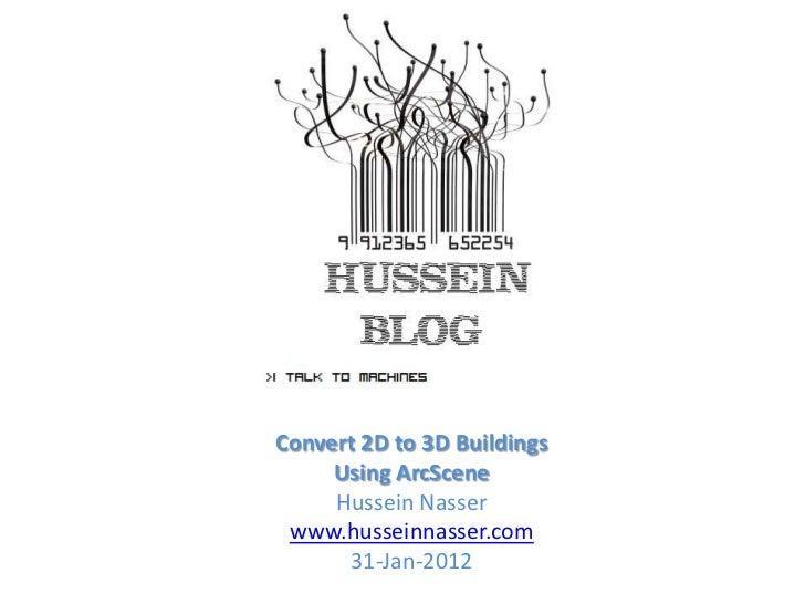 Convert 2D to 3D Buildings     Using ArcScene     Hussein Nasser www.husseinnasser.com      31-Jan-2012