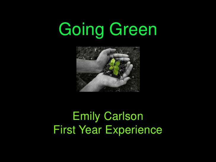 Going Green<br />Emily Carlson<br />First Year Experience<br />