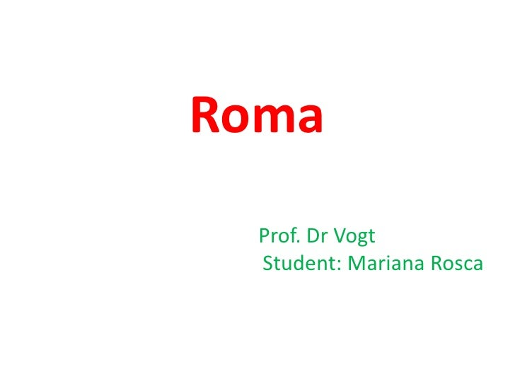 Roma  <br />Prof. Dr Vogt <br />Student: Mariana Rosca <br />