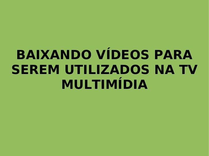 BAIXANDO VÍDEOS PARA SEREM UTILIZADOS NA TV       MULTIMÍDIA