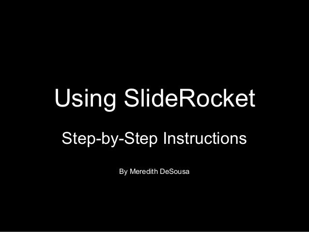 Using SlideRocket Step-by-Step Instructions By Meredith DeSousa