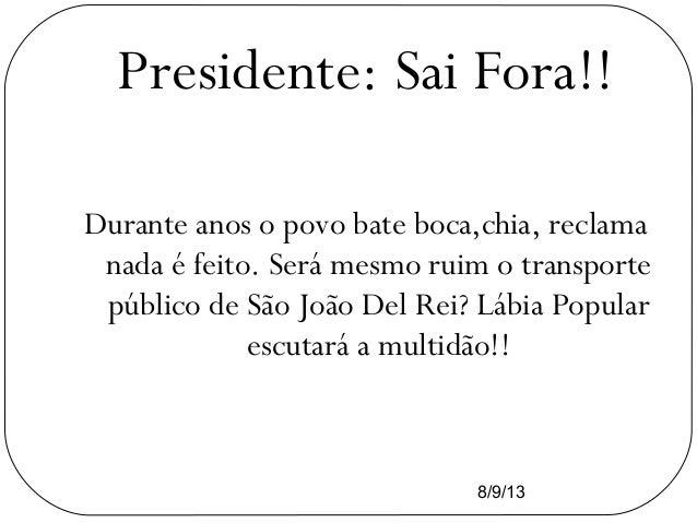 8/9/13 Presidente: Sai Fora!! Durante anos o povo bate boca,chia, reclama nada é feito. Será mesmo ruim o transporte públi...