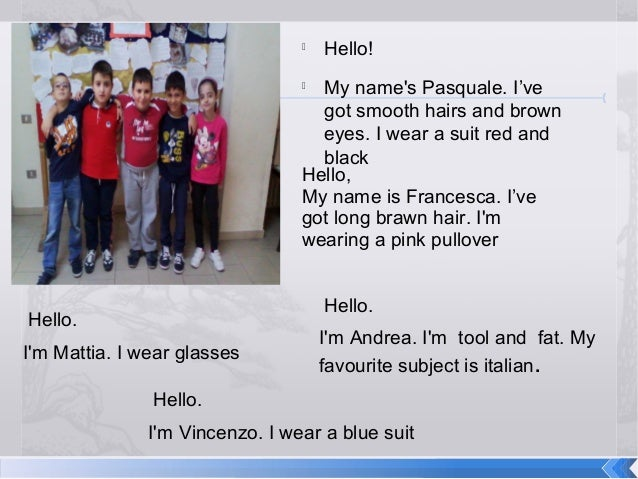   Hello!  My name's Pasquale. I've got smooth hairs and brown eyes. I wear a suit red and black Hello, My name is Frances...