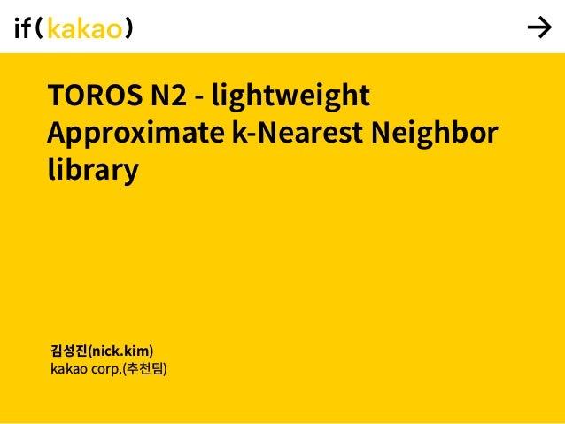 TOROS N2 - lightweight Approximate k-Nearest Neighbor library 김성진(nick.kim) kakao corp.(추천팀)