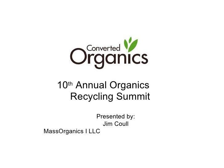 10 th  Annual Organics  Recycling Summit <ul><ul><li>Presented by: </li></ul></ul><ul><ul><li>Jim Coull </li></ul></ul><ul...