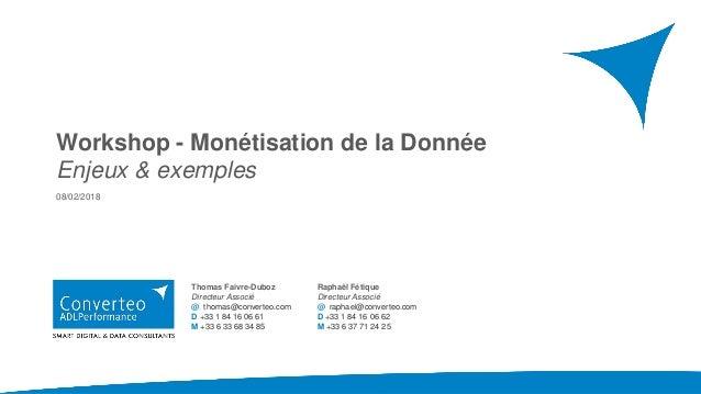 Workshop - Monétisation de la Donnée Enjeux & exemples 08/02/2018 Thomas Faivre-Duboz Directeur Associé @ thomas@converteo...