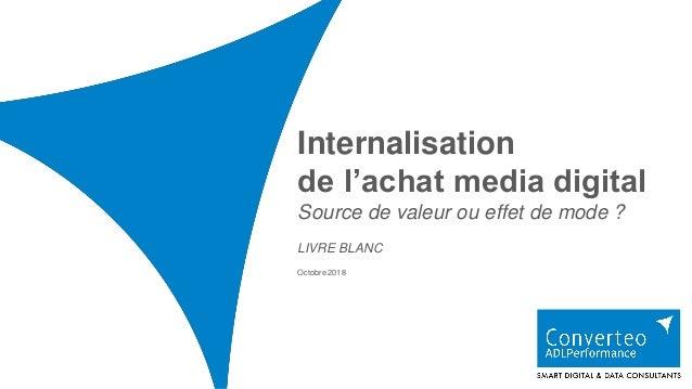 Internalisation de l'achat media digital Source de valeur ou effet de mode ? Octobre 2018 LIVRE BLANC