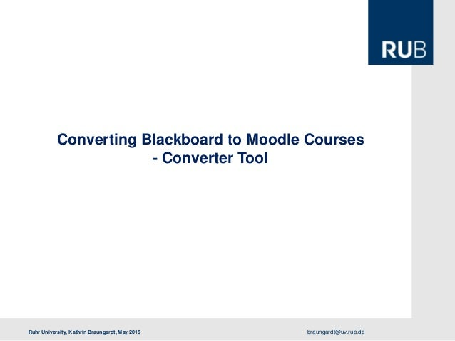 braungardt@uv.rub.deRuhr University, Kathrin Braungardt, May 2015 Converting Blackboard to Moodle Courses - Converter Tool