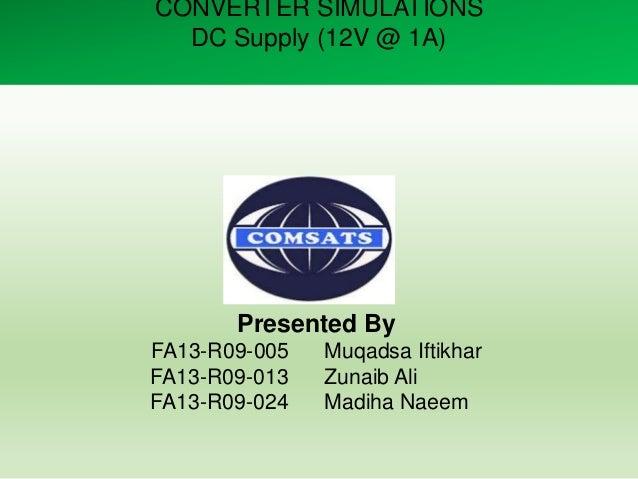CONVERTER SIMULATIONS DC Supply (12V @ 1A) Presented By FA13-R09-005 Muqadsa Iftikhar FA13-R09-013 Zunaib Ali FA13-R09-024...