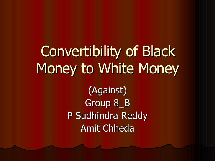 Convertibility of Black Money to White Money (Against) Group 8_B P Sudhindra Reddy Amit Chheda