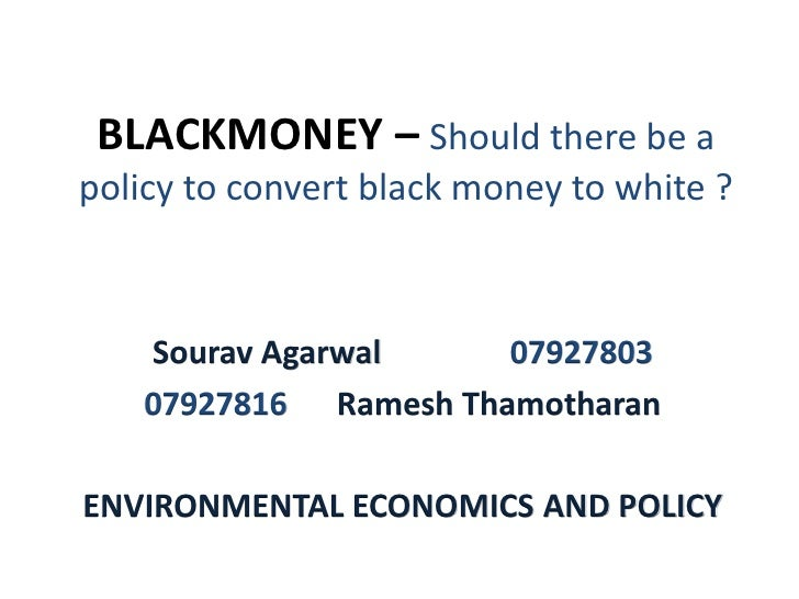 BLACKMONEY – Should there be a policy to convert black money to white ?        Sourav Agarwal     07927803     07927816 Ra...