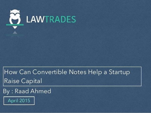 How Can Convertible Notes Help a Startup Raise Capital By : Raad Ahmed April 2015