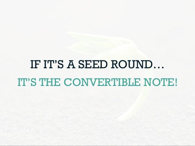 IF IT'S A SEED ROUND… IT'S THE CONVERTIBLE NOTE!