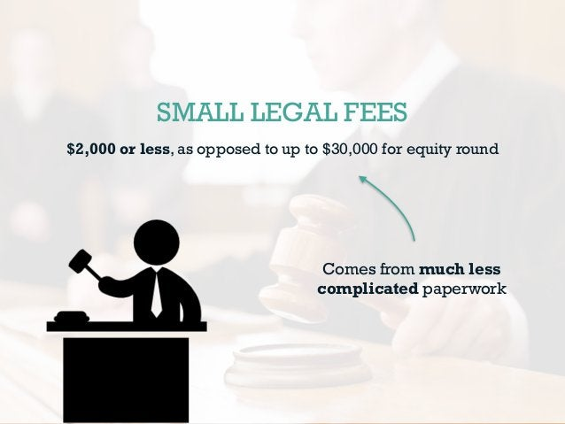 SMALL LEGAL FEES $2,000 or less, as opposed to up to $30,000 for equity round Comes from much less complicated paperwork