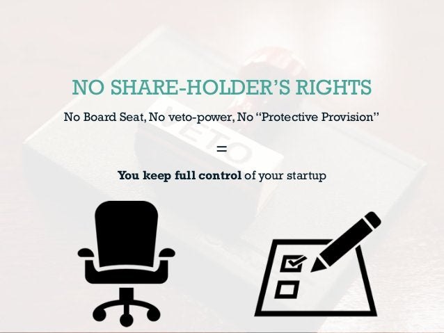 """NO SHARE-HOLDER'S RIGHTS No Board Seat, No veto-power, No """"Protective Provision"""" = You keep full control of your startup"""