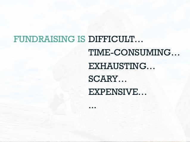 FUNDRAISING IS DIFFICULT… TIME-CONSUMING… EXHAUSTING… SCARY… EXPENSIVE… ...