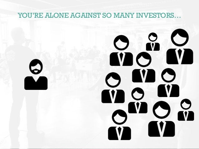 YOU'RE ALONE AGAINST SO MANY INVESTORS…