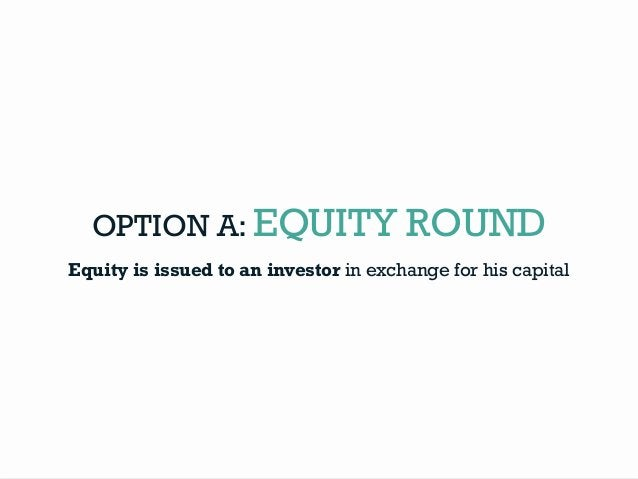 OPTION A: EQUITY ROUND Equity is issued to an investor in exchange for his capital