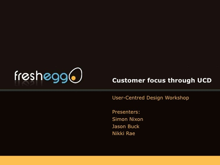 Customer focus through UCD User-Centred Design Workshop Presenters: Simon Nixon Jason Buck Nikki Rae