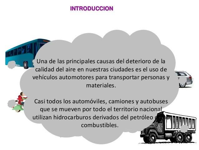 INTRODUCCION Una de las principales causas del deterioro de la calidad del aire en nuestras ciudades es el uso de vehículo...