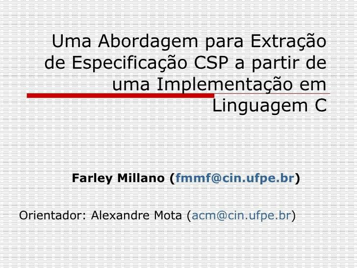 Uma Abordagem para Extração de Especificação CSP a partir de uma Implementação em Linguagem C Farley Millano ( [email_addr...