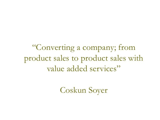 """""""Converting a company; from product sales to product sales with value added services"""" Coskun Soyer"""