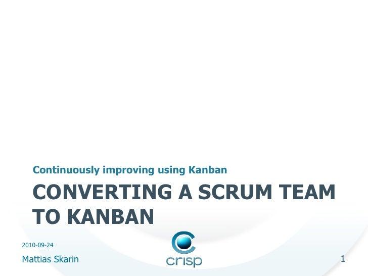 Continuously improving using Kanban     CONVERTING A SCRUM TEAM    TO KANBAN 2010-09-24  Mattias Skarin                   ...