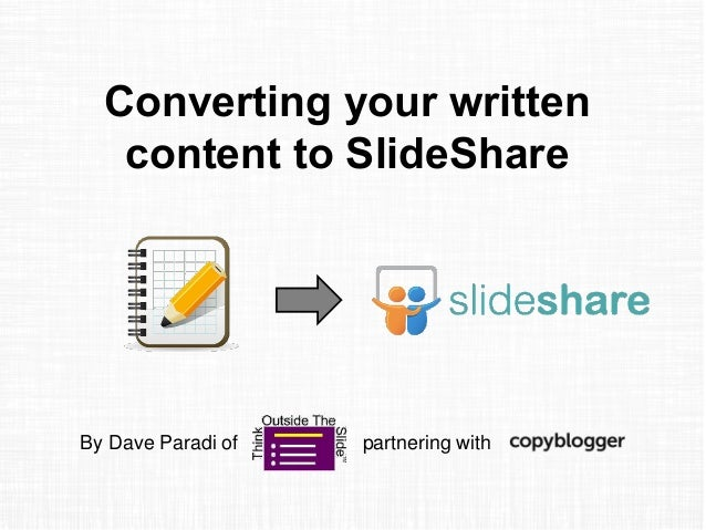 Converting your written content to SlideShare By Dave Paradi of partnering with