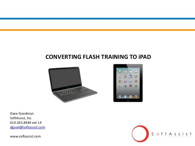 CONVERTING FLASH TRAINING TO iPAD Dave Goodman SoftAssist, Inc. 610.265.8484 ext 14 dgood@softassist.com www.softassist.com