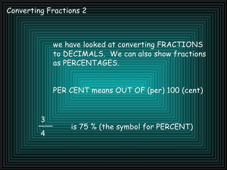 Converting Fractions 2 3 4 we have looked at converting FRACTIONS to DECIMALS.  We can also show fractions as PERCENTAGES....