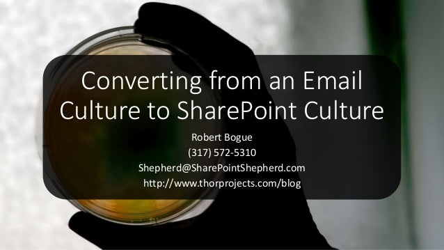 Converting from an Email Culture to SharePoint Culture Robert Bogue (317) 572-5310 Shepherd@SharePointShepherd.com http://...